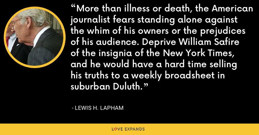 More than illness or death, the American journalist fears standing alone against the whim of his owners or the prejudices of his audience. Deprive William Safire of the insignia of the New York Times, and he would have a hard time selling his truths to a weekly broadsheet in suburban Duluth. - Lewis H. Lapham