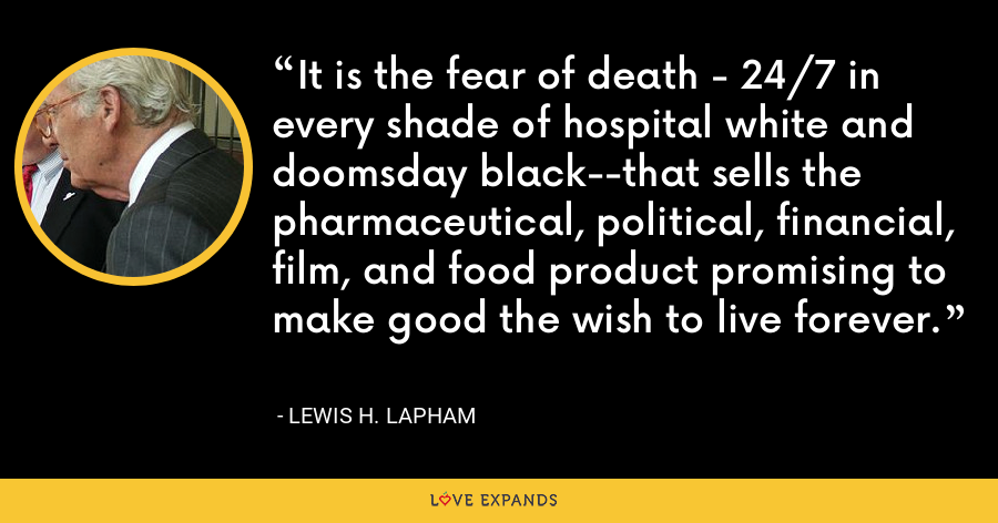 It is the fear of death - 24/7 in every shade of hospital white and doomsday black--that sells the pharmaceutical, political, financial, film, and food product promising to make good the wish to live forever. - Lewis H. Lapham