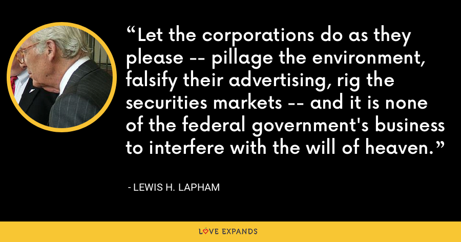 Let the corporations do as they please -- pillage the environment, falsify their advertising, rig the securities markets -- and it is none of the federal government's business to interfere with the will of heaven. - Lewis H. Lapham