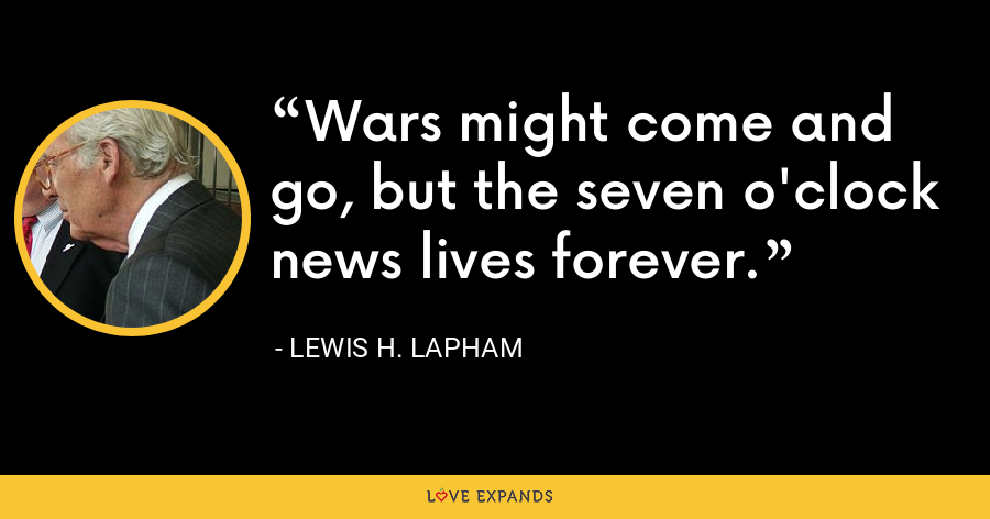 Wars might come and go, but the seven o'clock news lives forever. - Lewis H. Lapham