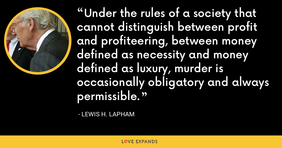 Under the rules of a society that cannot distinguish between profit and profiteering, between money defined as necessity and money defined as luxury, murder is occasionally obligatory and always permissible. - Lewis H. Lapham