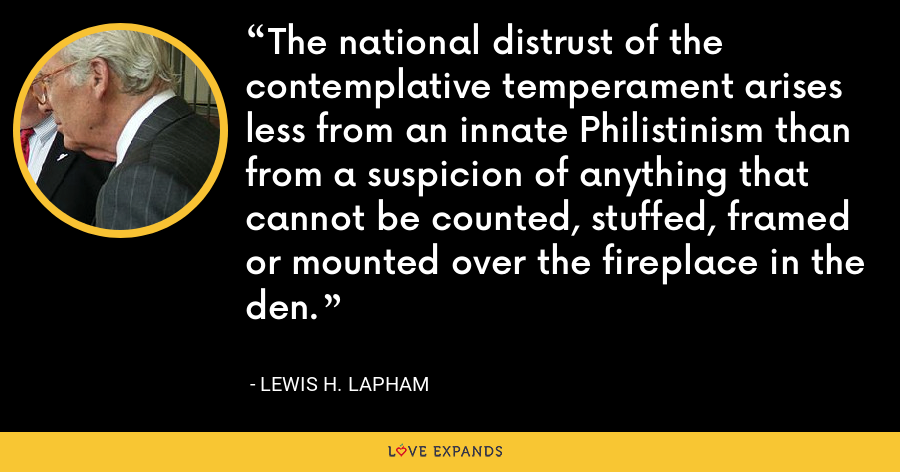 The national distrust of the contemplative temperament arises less from an innate Philistinism than from a suspicion of anything that cannot be counted, stuffed, framed or mounted over the fireplace in the den. - Lewis H. Lapham