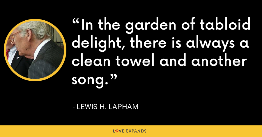 In the garden of tabloid delight, there is always a clean towel and another song. - Lewis H. Lapham