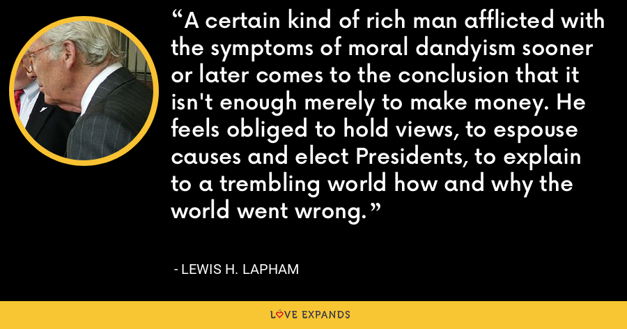 A certain kind of rich man afflicted with the symptoms of moral dandyism sooner or later comes to the conclusion that it isn't enough merely to make money. He feels obliged to hold views, to espouse causes and elect Presidents, to explain to a trembling world how and why the world went wrong. - Lewis H. Lapham