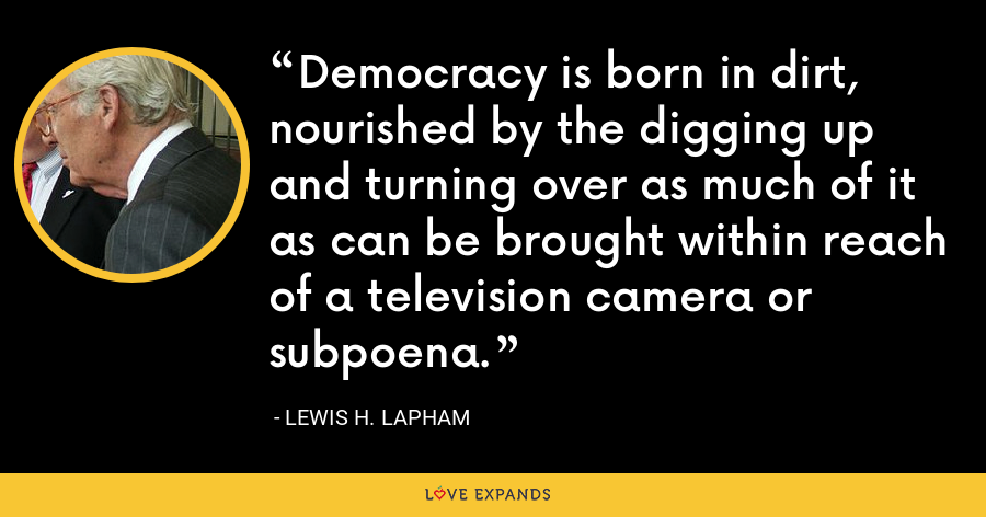 Democracy is born in dirt, nourished by the digging up and turning over as much of it as can be brought within reach of a television camera or subpoena. - Lewis H. Lapham