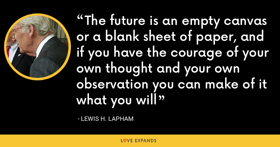 The future is an empty canvas or a blank sheet of paper, and if you have the courage of your own thought and your own observation you can make of it what you will - Lewis H. Lapham
