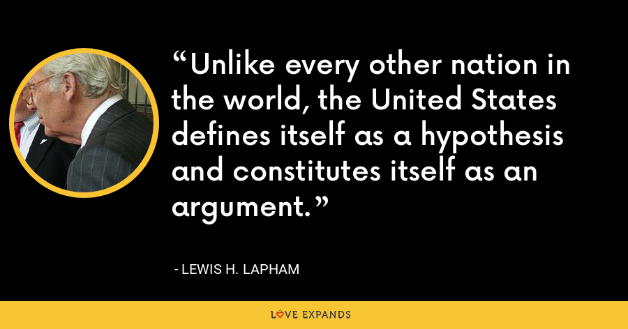 Unlike every other nation in the world, the United States defines itself as a hypothesis and constitutes itself as an argument. - Lewis H. Lapham