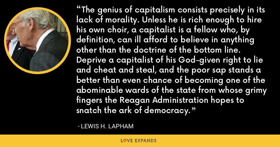 The genius of capitalism consists precisely in its lack of morality. Unless he is rich enough to hire his own choir, a capitalist is a fellow who, by definition, can ill afford to believe in anything other than the doctrine of the bottom line. Deprive a capitalist of his God-given right to lie and cheat and steal, and the poor sap stands a better than even chance of becoming one of the abominable wards of the state from whose grimy fingers the Reagan Administration hopes to snatch the ark of democracy. - Lewis H. Lapham