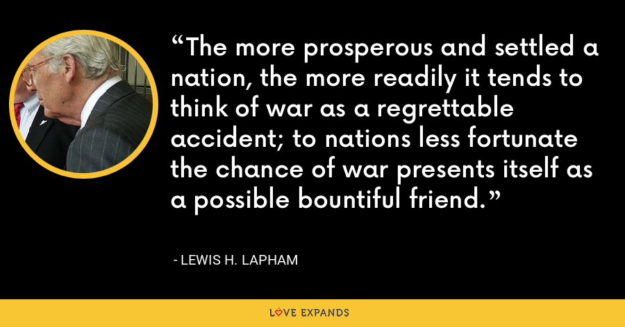 The more prosperous and settled a nation, the more readily it tends to think of war as a regrettable accident; to nations less fortunate the chance of war presents itself as a possible bountiful friend. - Lewis H. Lapham