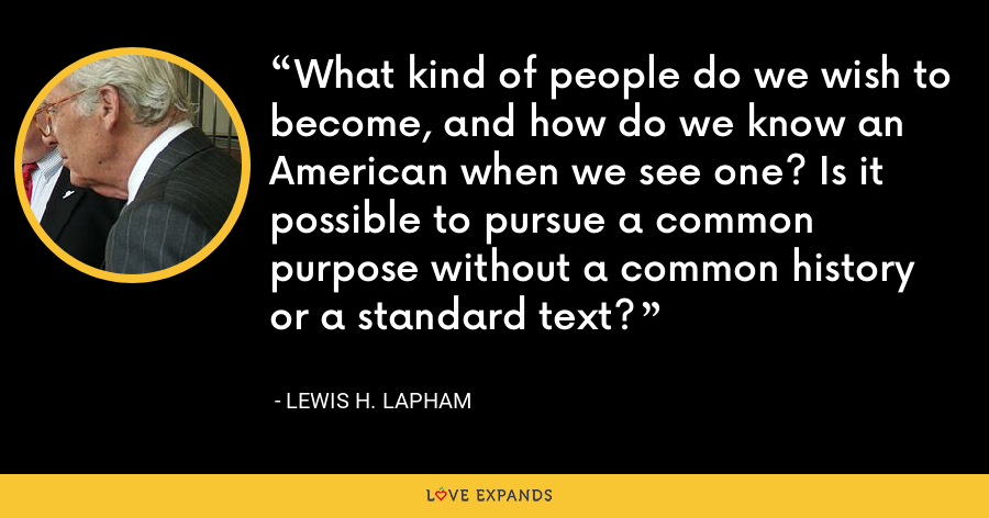What kind of people do we wish to become, and how do we know an American when we see one? Is it possible to pursue a common purpose without a common history or a standard text? - Lewis H. Lapham