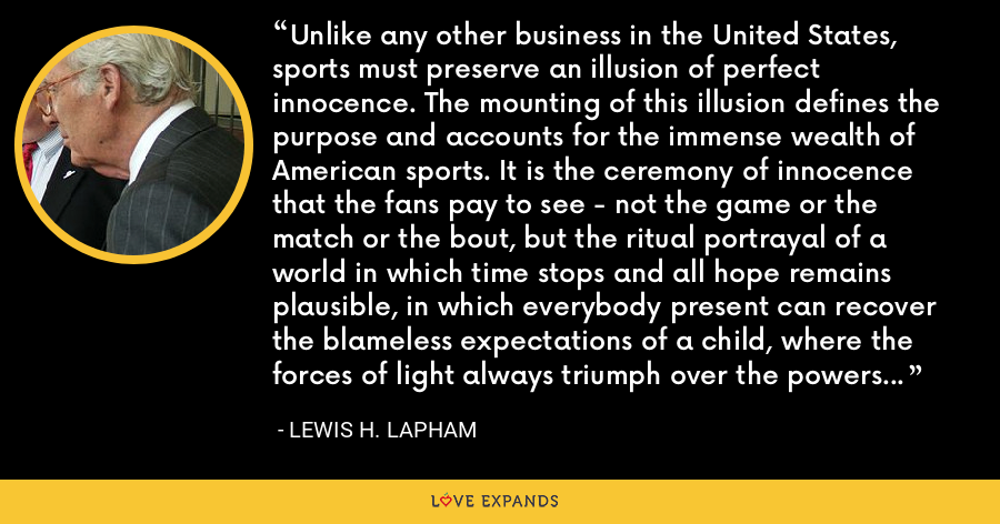 Unlike any other business in the United States, sports must preserve an illusion of perfect innocence. The mounting of this illusion defines the purpose and accounts for the immense wealth of American sports. It is the ceremony of innocence that the fans pay to see - not the game or the match or the bout, but the ritual portrayal of a world in which time stops and all hope remains plausible, in which everybody present can recover the blameless expectations of a child, where the forces of light always triumph over the powers of darkness. - Lewis H. Lapham