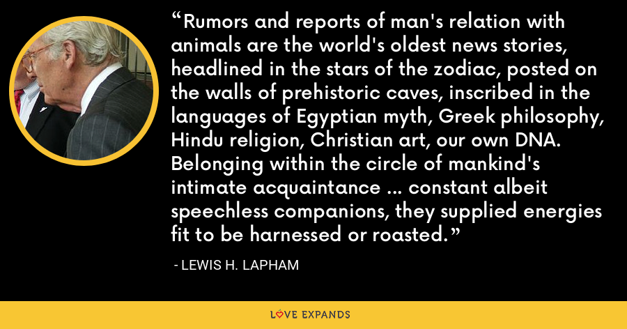 Rumors and reports of man's relation with animals are the world's oldest news stories, headlined in the stars of the zodiac, posted on the walls of prehistoric caves, inscribed in the languages of Egyptian myth, Greek philosophy, Hindu religion, Christian art, our own DNA. Belonging within the circle of mankind's intimate acquaintance ... constant albeit speechless companions, they supplied energies fit to be harnessed or roasted. - Lewis H. Lapham
