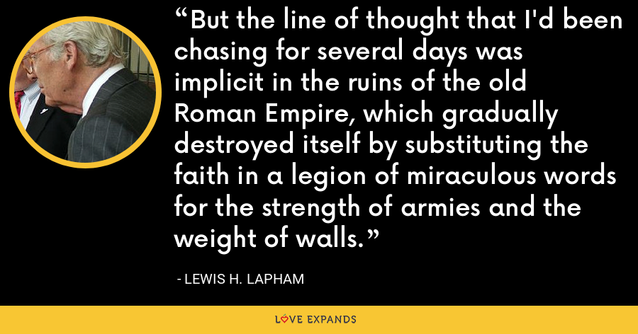 But the line of thought that I'd been chasing for several days was implicit in the ruins of the old Roman Empire, which gradually destroyed itself by substituting the faith in a legion of miraculous words for the strength of armies and the weight of walls. - Lewis H. Lapham