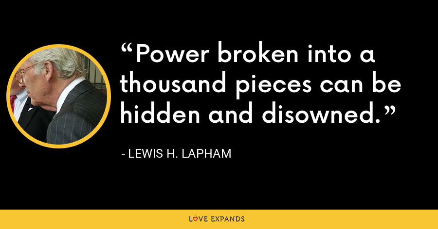 Power broken into a thousand pieces can be hidden and disowned. - Lewis H. Lapham