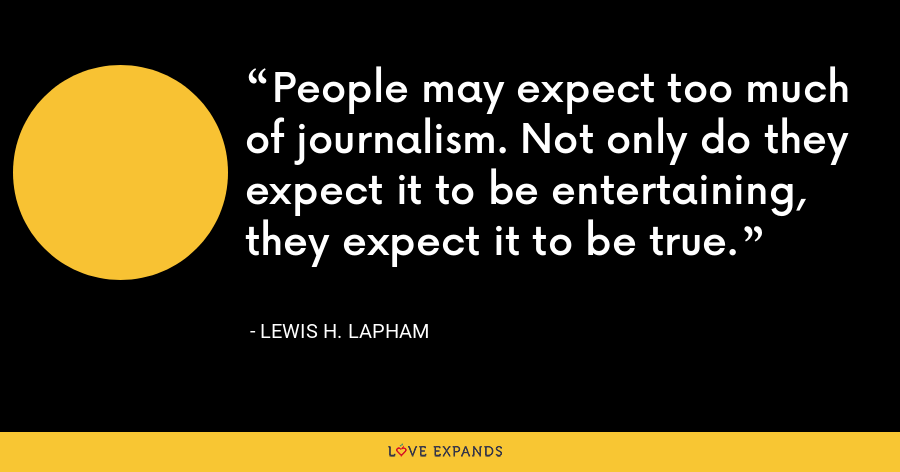 People may expect too much of journalism. Not only do they expect it to be entertaining, they expect it to be true. - Lewis H. Lapham