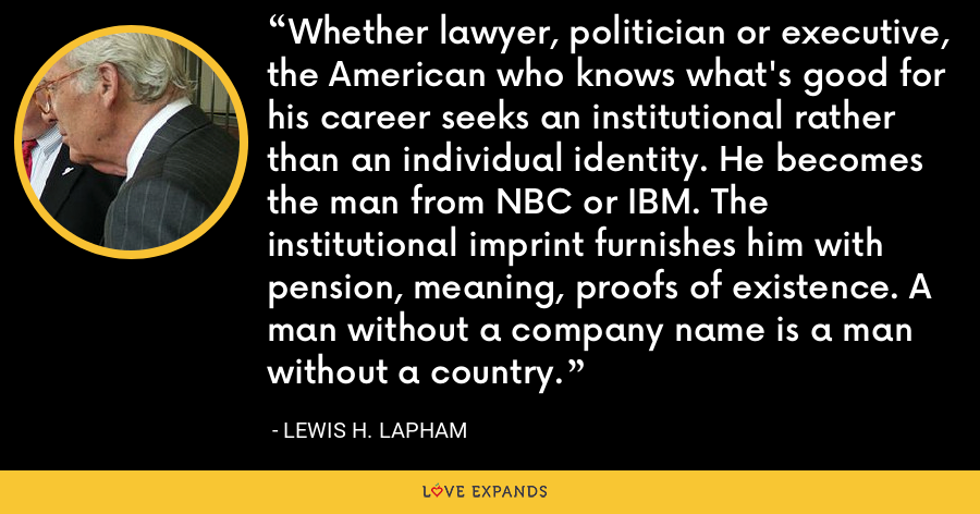 Whether lawyer, politician or executive, the American who knows what's good for his career seeks an institutional rather than an individual identity. He becomes the man from NBC or IBM. The institutional imprint furnishes him with pension, meaning, proofs of existence. A man without a company name is a man without a country. - Lewis H. Lapham