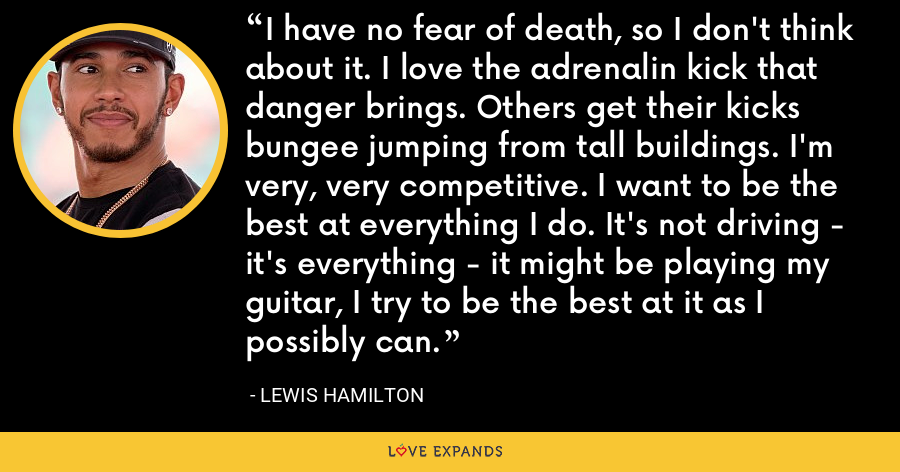 I have no fear of death, so I don't think about it. I love the adrenalin kick that danger brings. Others get their kicks bungee jumping from tall buildings. I'm very, very competitive. I want to be the best at everything I do. It's not driving - it's everything - it might be playing my guitar, I try to be the best at it as I possibly can. - Lewis Hamilton
