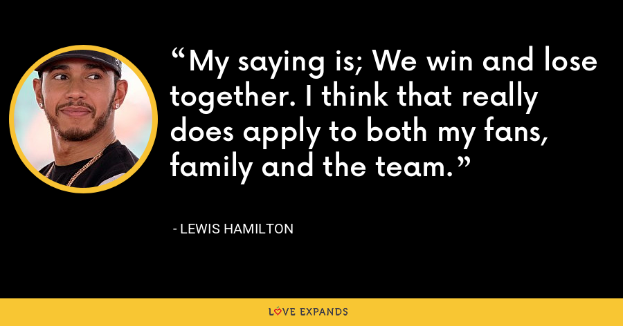 My saying is; We win and lose together. I think that really does apply to both my fans, family and the team. - Lewis Hamilton