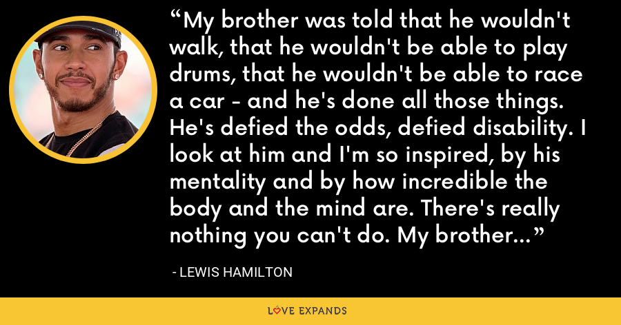 My brother was told that he wouldn't walk, that he wouldn't be able to play drums, that he wouldn't be able to race a car - and he's done all those things. He's defied the odds, defied disability. I look at him and I'm so inspired, by his mentality and by how incredible the body and the mind are. There's really nothing you can't do. My brother has proved that. - Lewis Hamilton