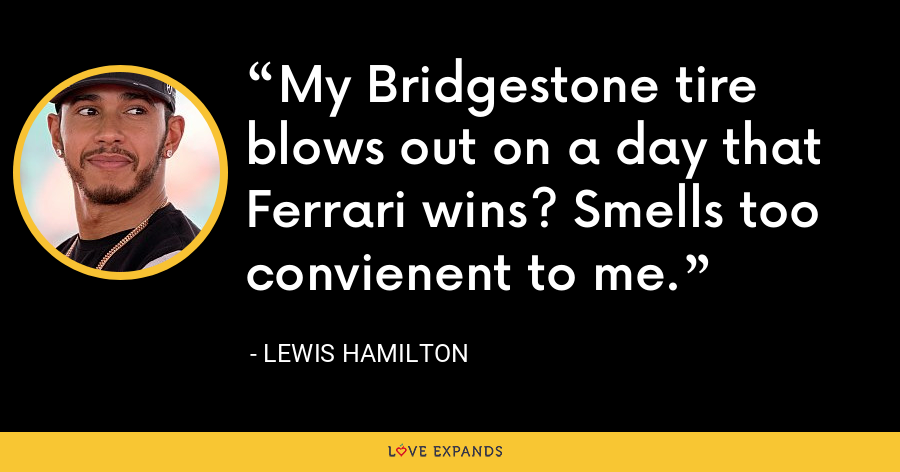 My Bridgestone tire blows out on a day that Ferrari wins? Smells too convienent to me. - Lewis Hamilton