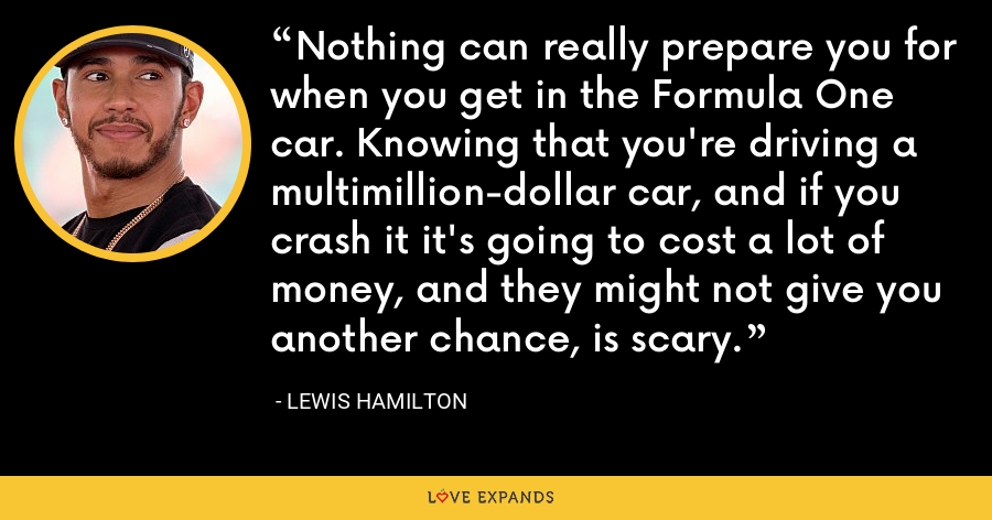 Nothing can really prepare you for when you get in the Formula One car. Knowing that you're driving a multimillion-dollar car, and if you crash it it's going to cost a lot of money, and they might not give you another chance, is scary. - Lewis Hamilton