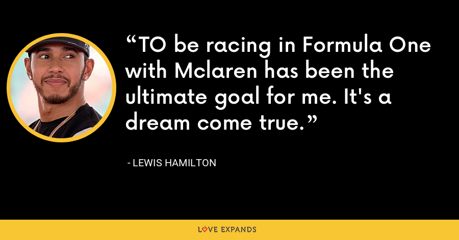 TO be racing in Formula One with Mclaren has been the ultimate goal for me. It's a dream come true. - Lewis Hamilton