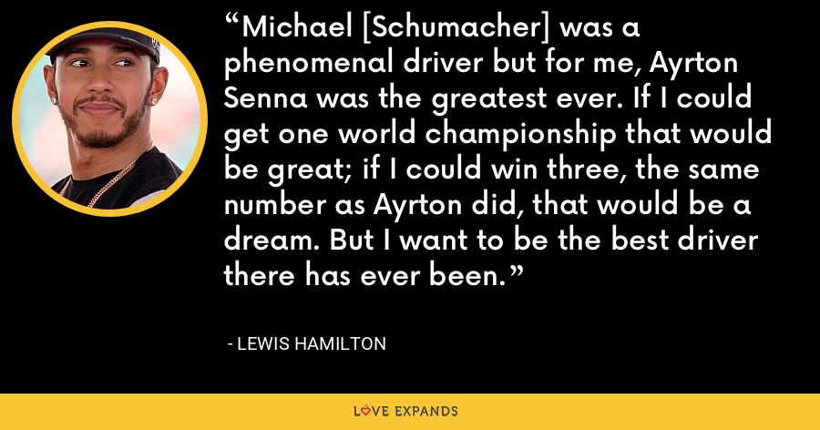 Michael [Schumacher] was a phenomenal driver but for me, Ayrton Senna was the greatest ever. If I could get one world championship that would be great; if I could win three, the same number as Ayrton did, that would be a dream. But I want to be the best driver there has ever been. - Lewis Hamilton