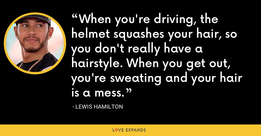 When you're driving, the helmet squashes your hair, so you don't really have a hairstyle. When you get out, you're sweating and your hair is a mess. - Lewis Hamilton