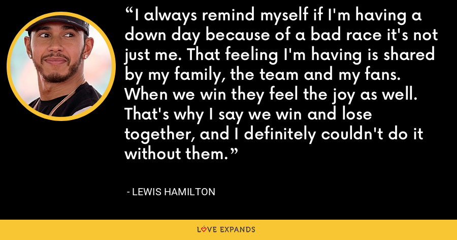 I always remind myself if I'm having a down day because of a bad race it's not just me. That feeling I'm having is shared by my family, the team and my fans. When we win they feel the joy as well. That's why I say we win and lose together, and I definitely couldn't do it without them. - Lewis Hamilton