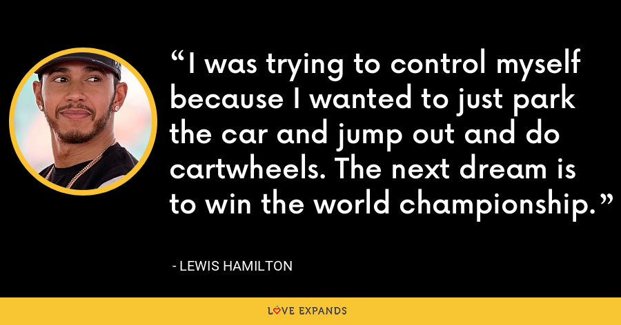 I was trying to control myself because I wanted to just park the car and jump out and do cartwheels. The next dream is to win the world championship. - Lewis Hamilton