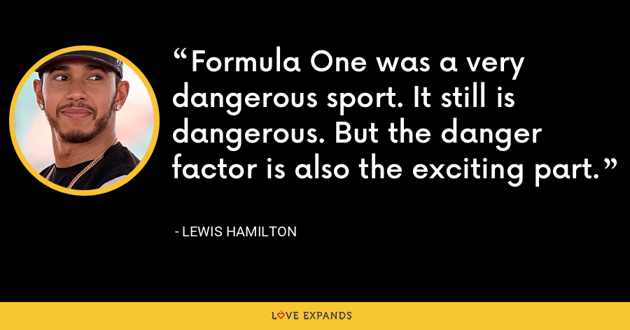 Formula One was a very dangerous sport. It still is dangerous. But the danger factor is also the exciting part. - Lewis Hamilton
