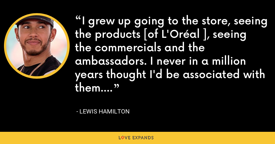 I grew up going to the store, seeing the products [of L'Oréal ], seeing the commercials and the ambassadors. I never in a million years thought I'd be associated with them. - Lewis Hamilton