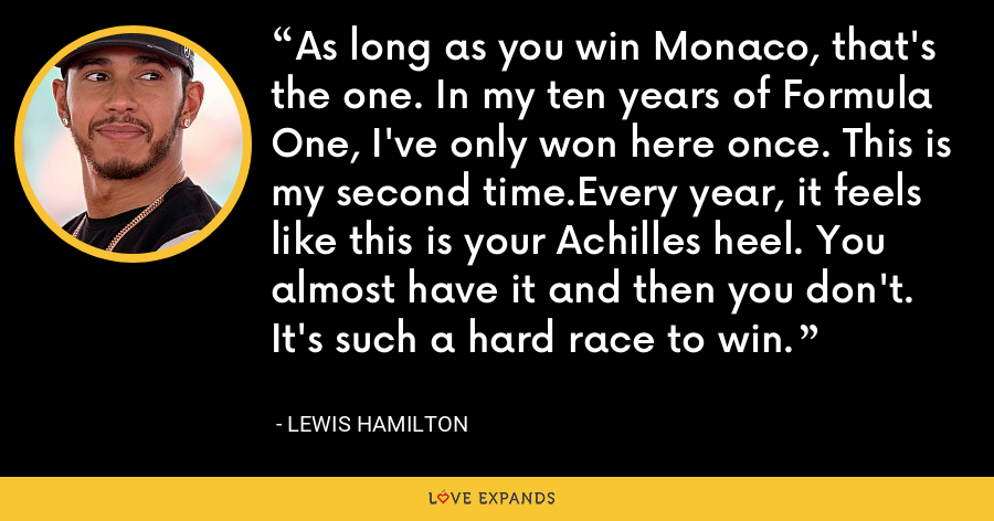 As long as you win Monaco, that's the one. In my ten years of Formula One, I've only won here once. This is my second time.Every year, it feels like this is your Achilles heel. You almost have it and then you don't. It's such a hard race to win. - Lewis Hamilton