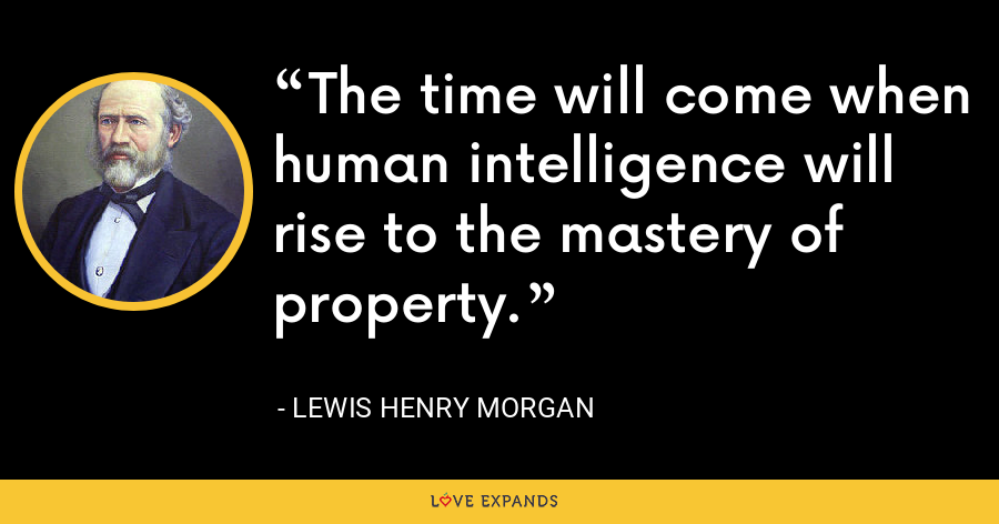 The time will come when human intelligence will rise to the mastery of property. - Lewis Henry Morgan