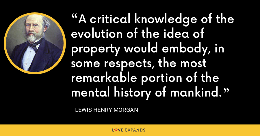 A critical knowledge of the evolution of the idea of property would embody, in some respects, the most remarkable portion of the mental history of mankind. - Lewis Henry Morgan
