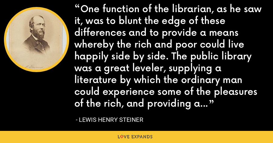 One function of the librarian, as he saw it, was to blunt the edge of these differences and to provide a means whereby the rich and poor could live happily side by side. The public library was a great leveler, supplying a literature by which the ordinary man could experience some of the pleasures of the rich, and providing a common ground where employer and employee could meet on equal terms. - Lewis Henry Steiner