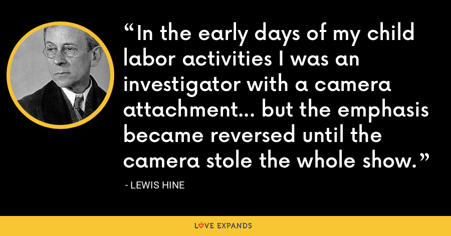 In the early days of my child labor activities I was an investigator with a camera attachment... but the emphasis became reversed until the camera stole the whole show. - Lewis Hine