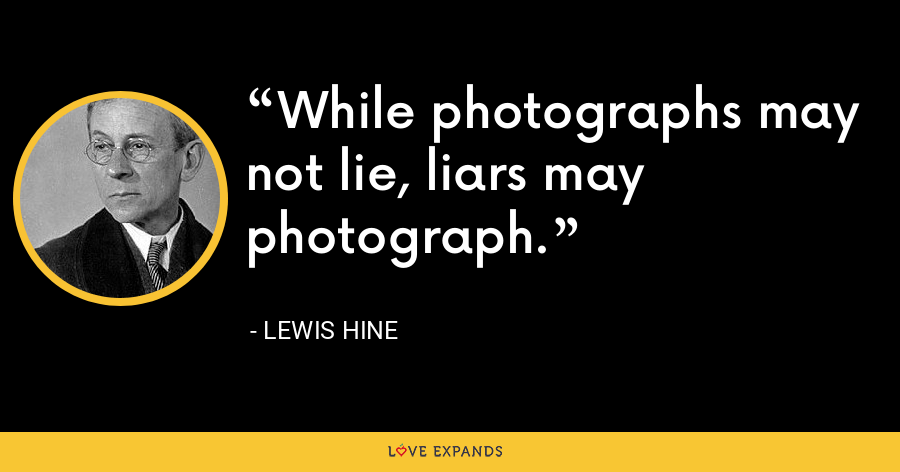 While photographs may not lie, liars may photograph. - Lewis Hine