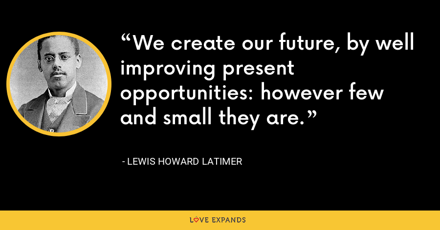 We create our future, by well improving present opportunities: however few and small they are. - Lewis Howard Latimer