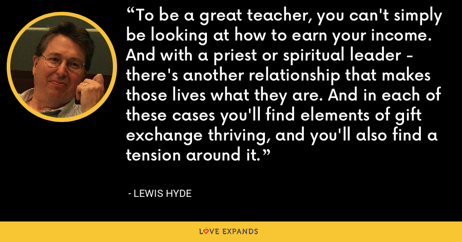 To be a great teacher, you can't simply be looking at how to earn your income. And with a priest or spiritual leader - there's another relationship that makes those lives what they are. And in each of these cases you'll find elements of gift exchange thriving, and you'll also find a tension around it. - Lewis Hyde