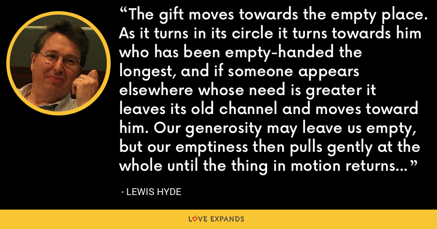 The gift moves towards the empty place. As it turns in its circle it turns towards him who has been empty-handed the longest, and if someone appears elsewhere whose need is greater it leaves its old channel and moves toward him. Our generosity may leave us empty, but our emptiness then pulls gently at the whole until the thing in motion returns to replenish us. Social nature abhors a vacuum. - Lewis Hyde