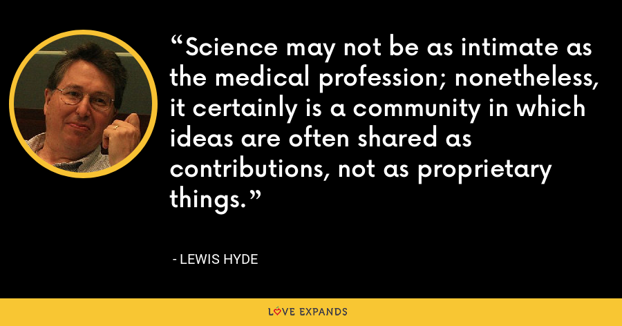 Science may not be as intimate as the medical profession; nonetheless, it certainly is a community in which ideas are often shared as contributions, not as proprietary things. - Lewis Hyde
