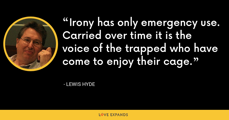 Irony has only emergency use. Carried over time it is the voice of the trapped who have come to enjoy their cage. - Lewis Hyde