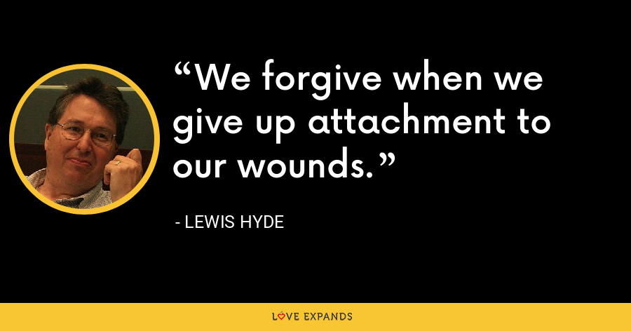 We forgive when we give up attachment to our wounds. - Lewis Hyde