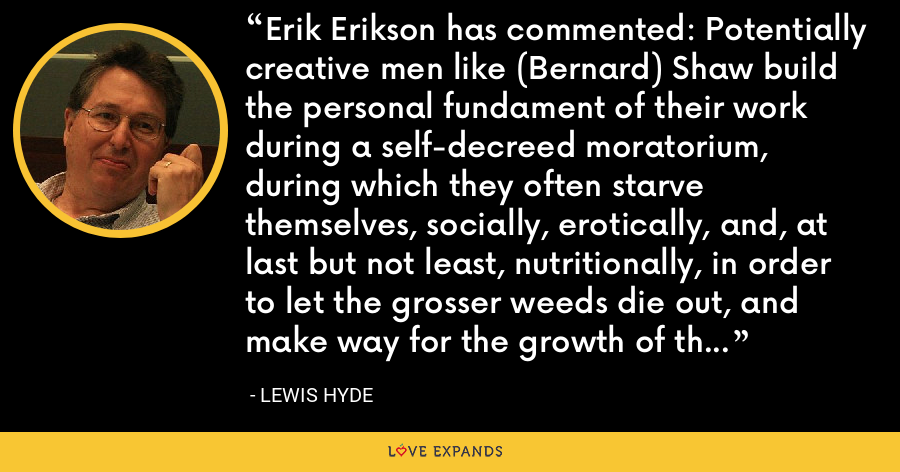 Erik Erikson has commented: Potentially creative men like (Bernard) Shaw build the personal fundament of their work during a self-decreed moratorium, during which they often starve themselves, socially, erotically, and, at last but not least, nutritionally, in order to let the grosser weeds die out, and make way for the growth of their inner garden. - Lewis Hyde