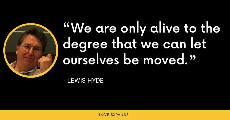 We are only alive to the degree that we can let ourselves be moved. - Lewis Hyde