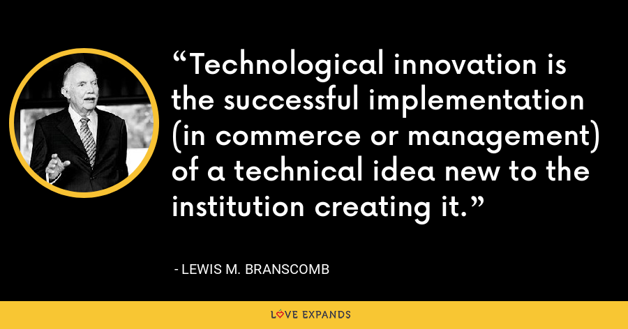 Technological innovation is the successful implementation (in commerce or management) of a technical idea new to the institution creating it. - Lewis M. Branscomb