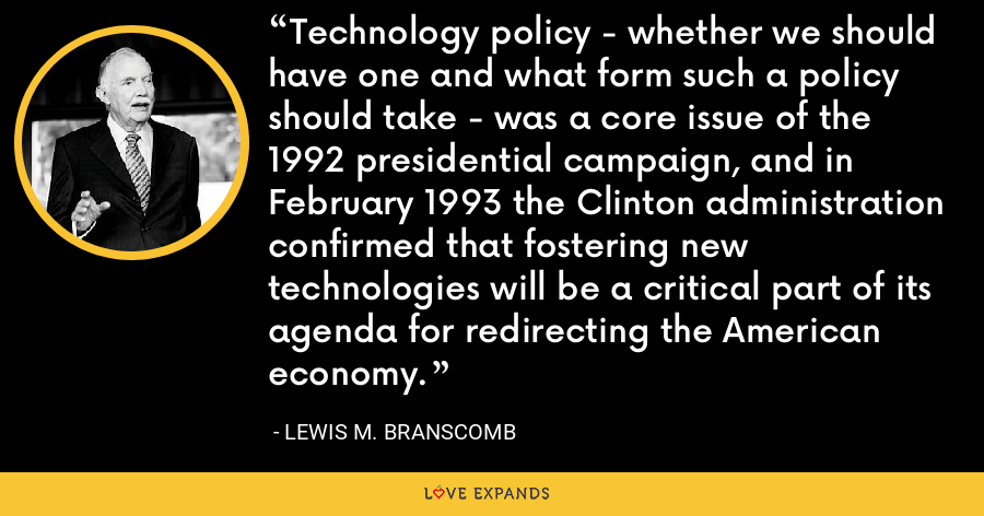 Technology policy - whether we should have one and what form such a policy should take - was a core issue of the 1992 presidential campaign, and in February 1993 the Clinton administration confirmed that fostering new technologies will be a critical part of its agenda for redirecting the American economy. - Lewis M. Branscomb