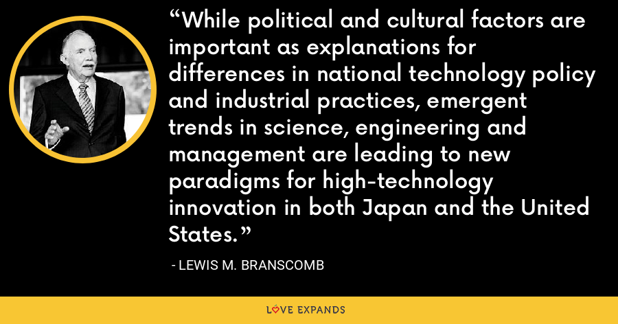 While political and cultural factors are important as explanations for differences in national technology policy and industrial practices, emergent trends in science, engineering and management are leading to new paradigms for high-technology innovation in both Japan and the United States. - Lewis M. Branscomb