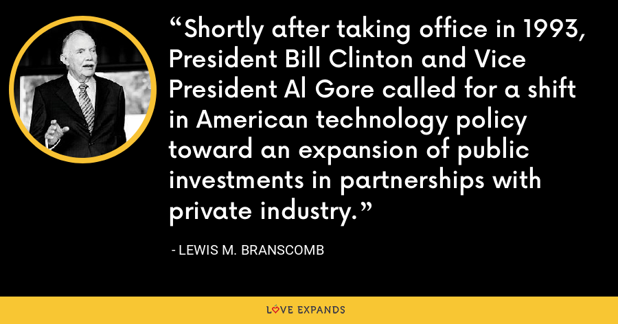 Shortly after taking office in 1993, President Bill Clinton and Vice President Al Gore called for a shift in American technology policy toward an expansion of public investments in partnerships with private industry. - Lewis M. Branscomb